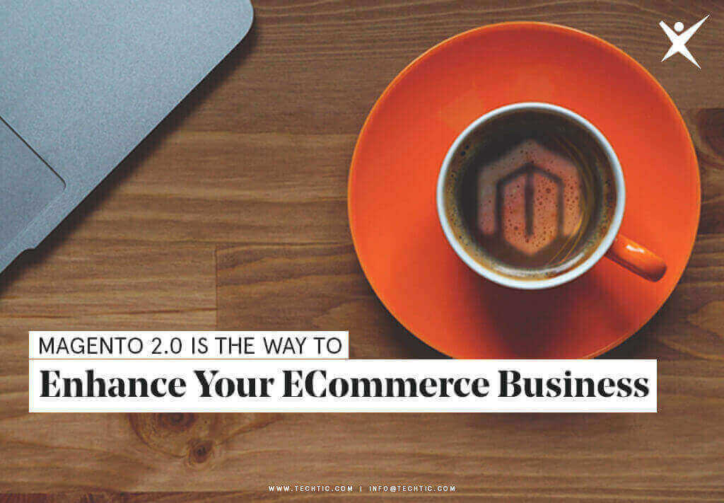 Magento 2.0 is the Way to Enhance Your eCommerce Business