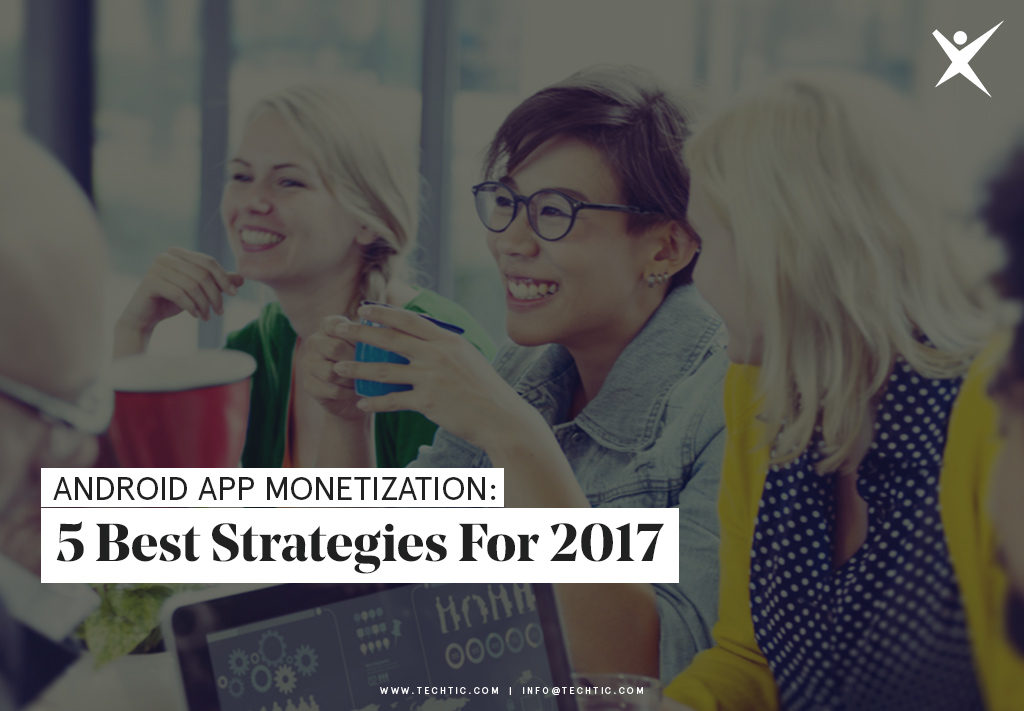 Android App Monetization: 5 Best Strategies for 2017