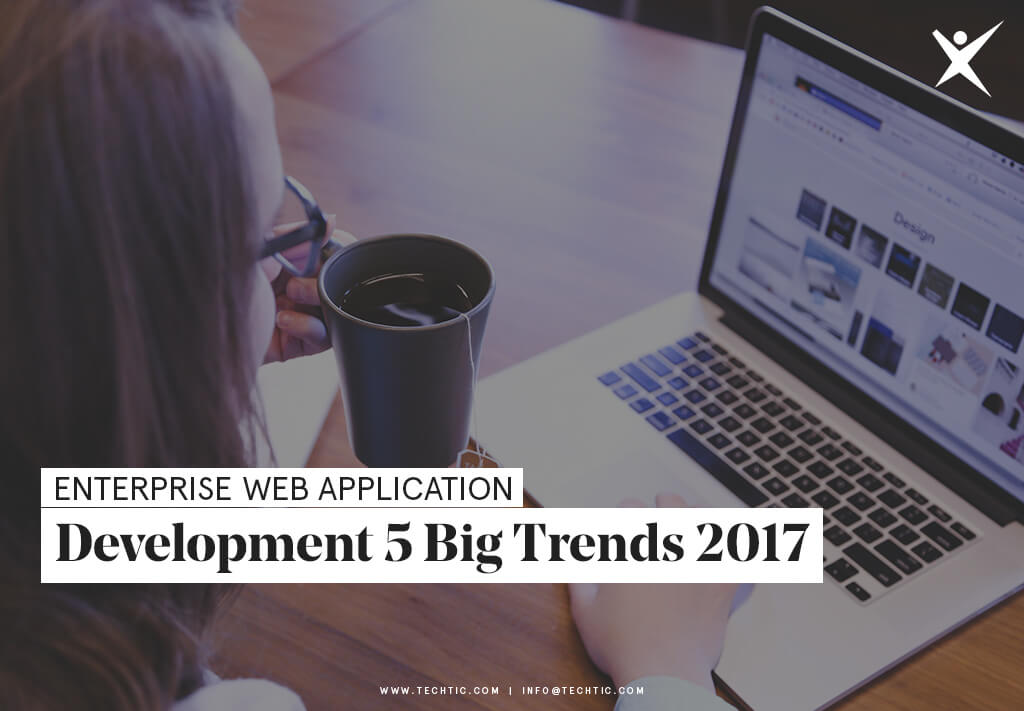 Enterprise Web Application Development: 5 Big Trends for 2017