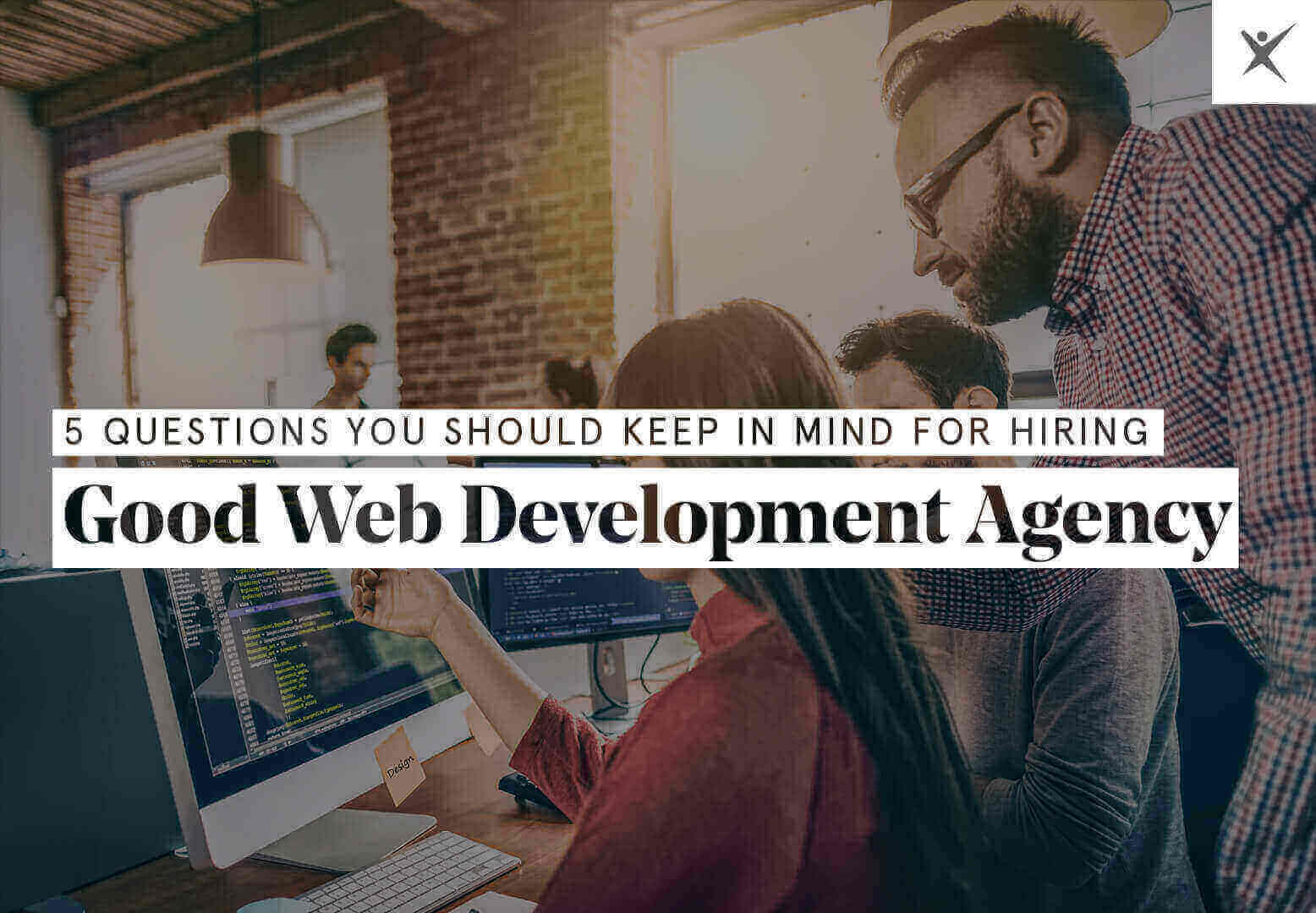 5 Questions You Should Keep in Mind for Hiring Good Web Development Agency